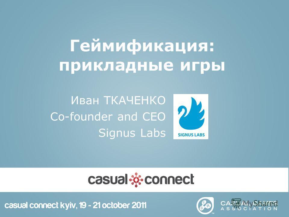 Геймификация: прикладные игры Иван ТКАЧЕНКО Co-founder and CEO Signus Labs