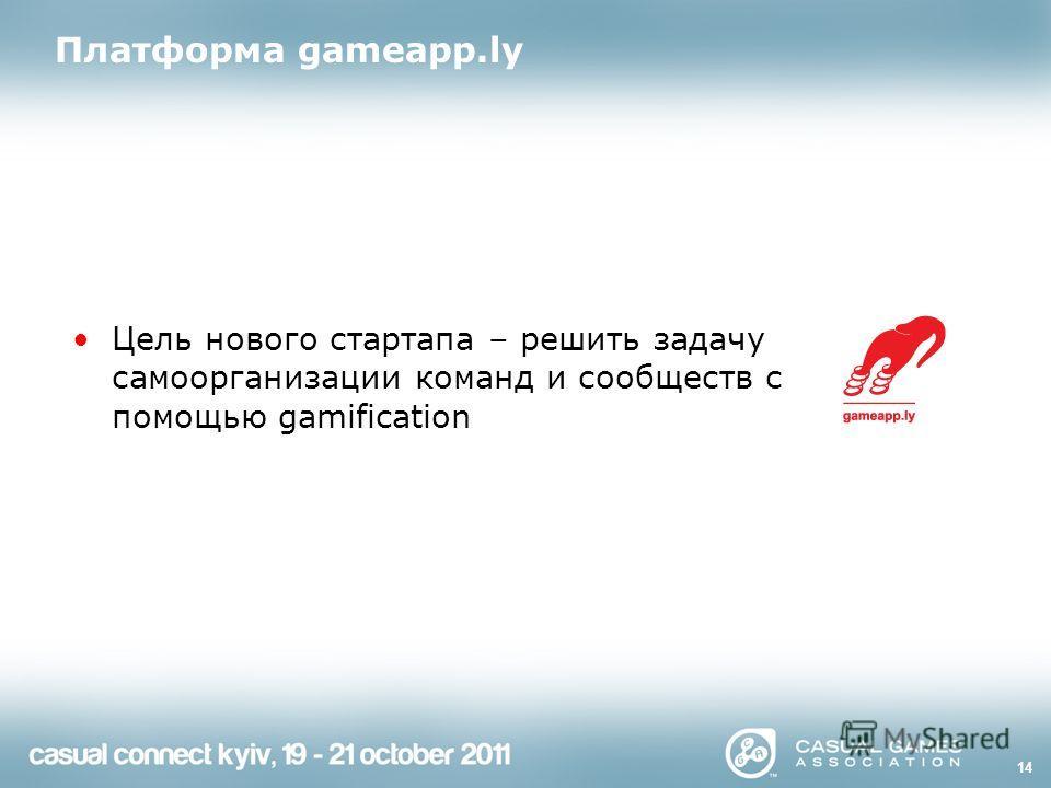 Платформа gameapp.ly Цель нового стартапа – решить задачу самоорганизации команд и сообществ с помощью gamification 14