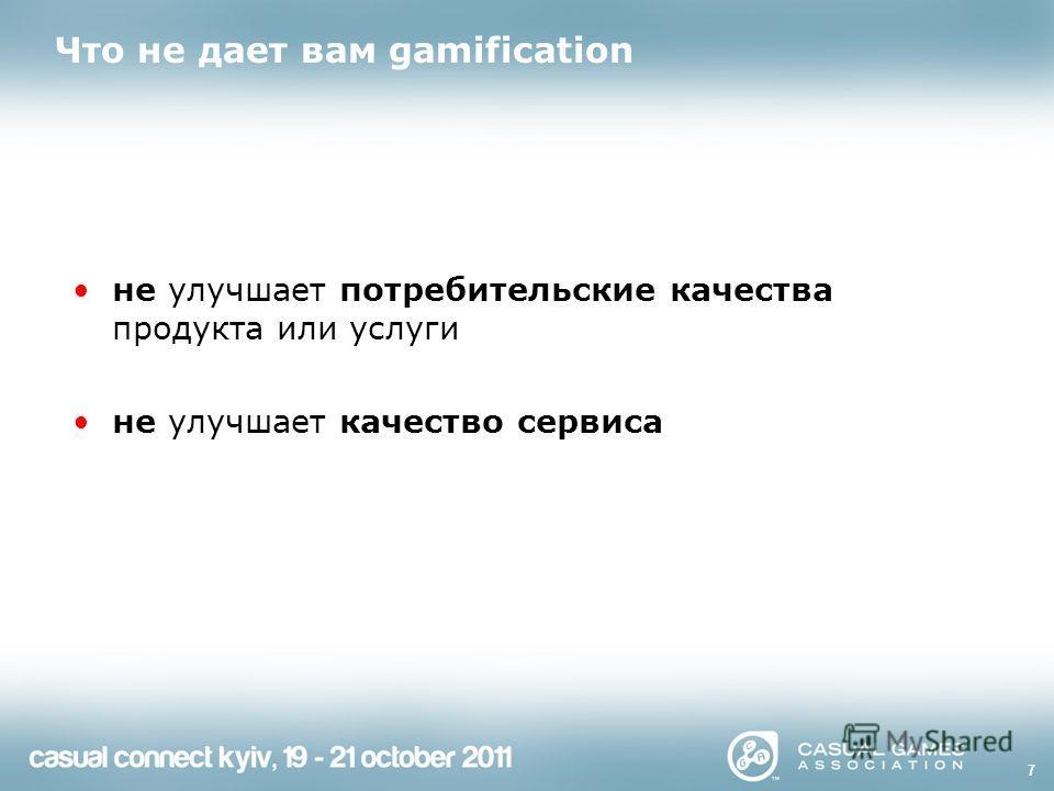 Что не дает вам gamification не улучшает потребительские качества продукта или услуги не улучшает качество сервиса 7