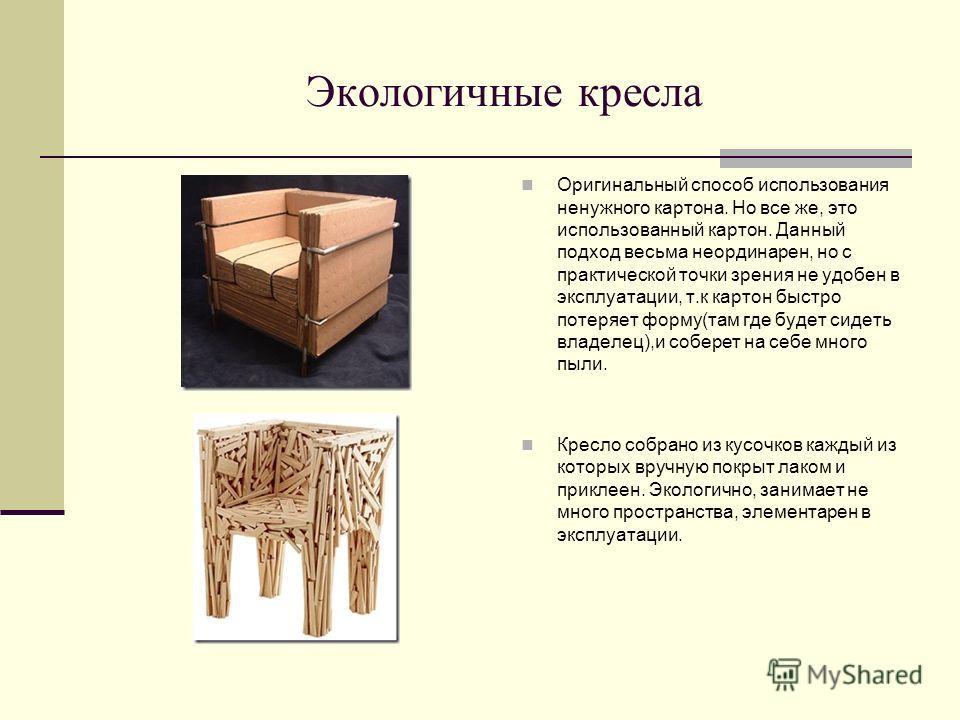 Экологичные кресла Оригинальный способ использования ненужного картона. Но все же, это использованный картон. Данный подход весьма неординарен, но с практической точки зрения не удобен в эксплуатации, т.к картон быстро потеряет форму(там где будет си