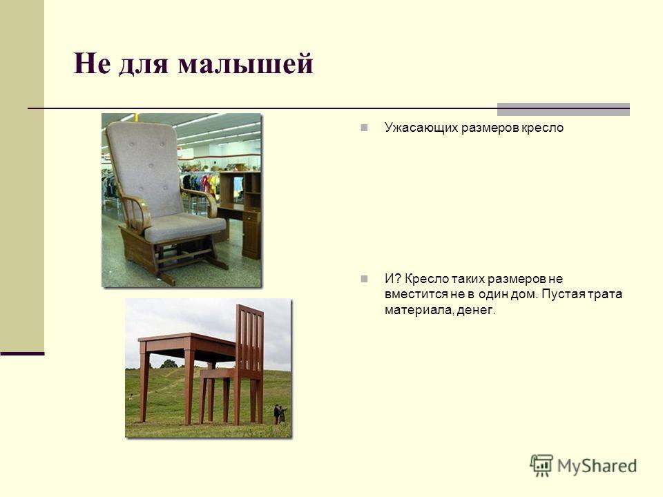 Не для малышей Ужасающих размеров кресло И? Кресло таких размеров не вместится не в один дом. Пустая трата материала, денег.