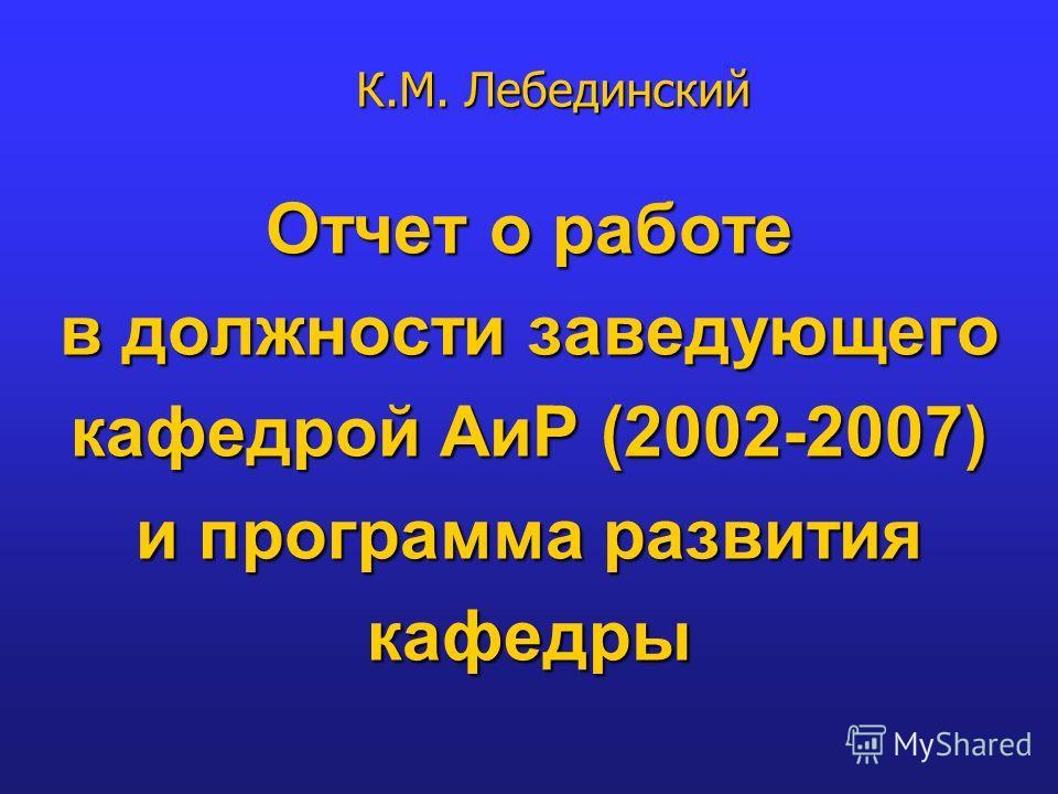 Отчет о работе в должности заведующего кафедрой АиР (2002-2007) и программа развития кафедры К.М. Лебединский