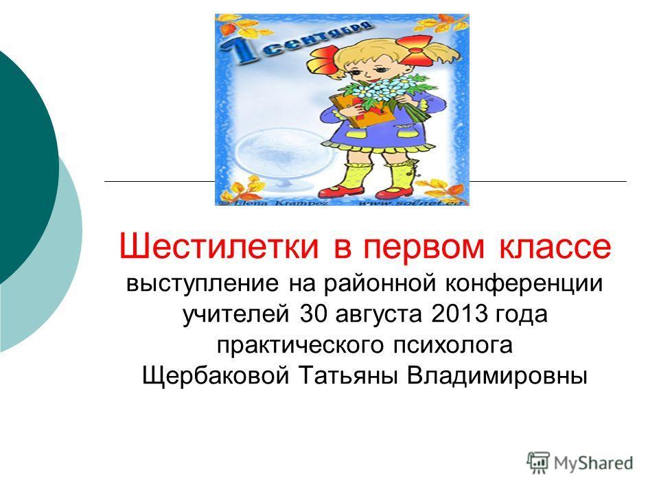 Шестилетки в первом классе выступление на районной конференции учителей 30 августа 2013 года практического психолога Щербаковой Татьяны Владимировны