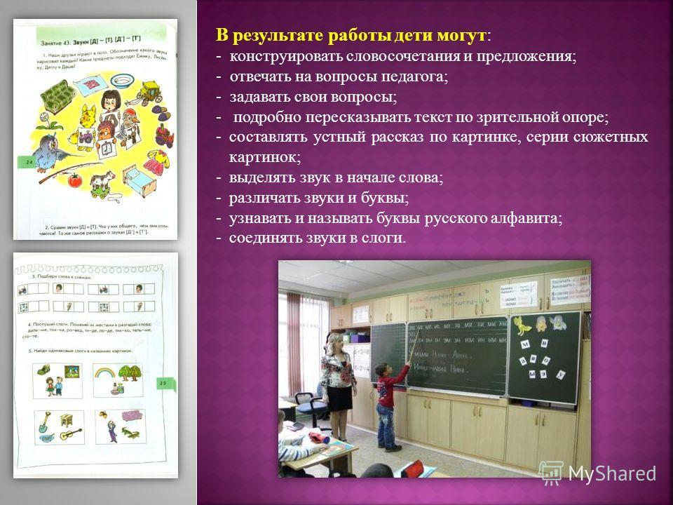 В результате работы дети могут: - конструировать словосочетания и предложения; - отвечать на вопросы педагога; - задавать свои вопросы; - подробно пересказывать текст по зрительной опоре; -составлять устный рассказ по картинке, серии сюжетных картино