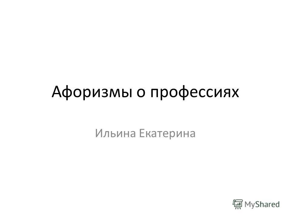 Афоризмы о профессиях Ильина Екатерина