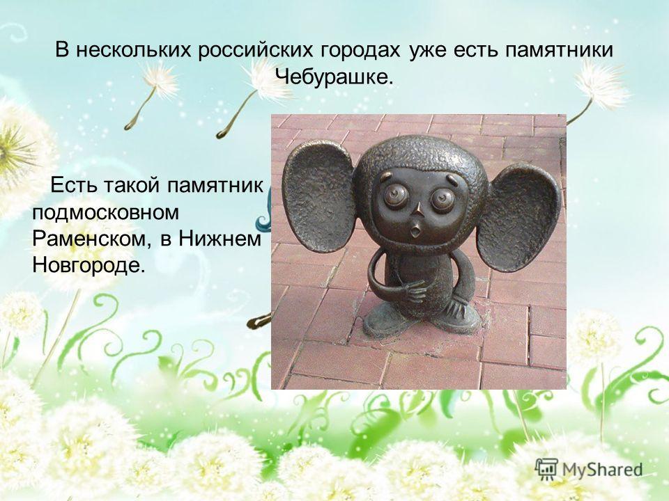 В нескольких российских городах уже есть памятники Чебурашке. Есть такой памятник подмосковном Раменском, в Нижнем Новгороде.