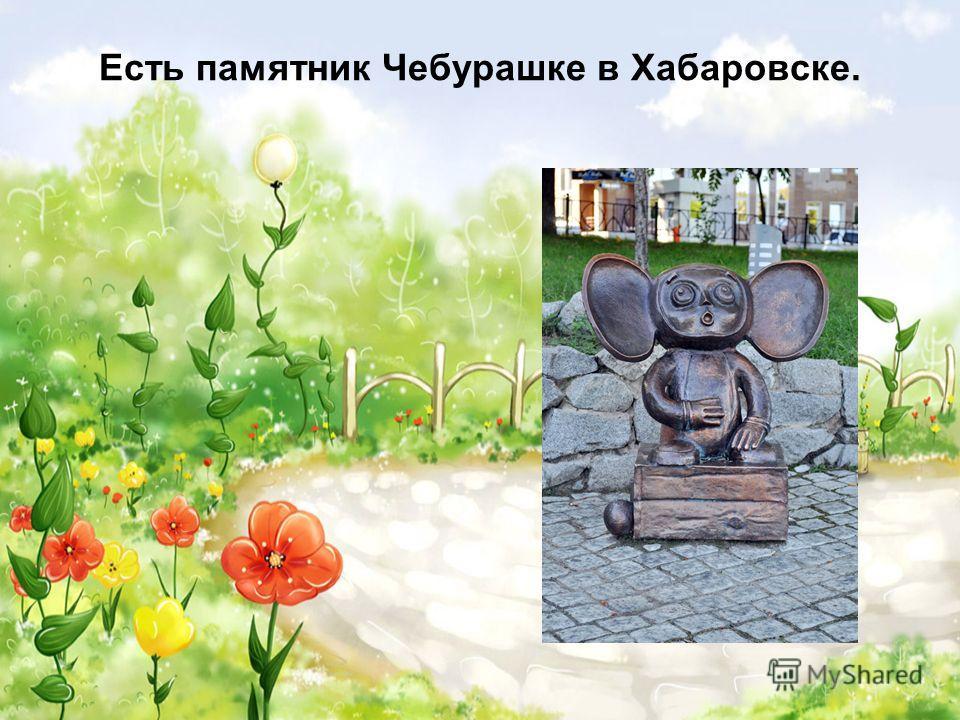 Есть памятник Чебурашке в Хабаровске.