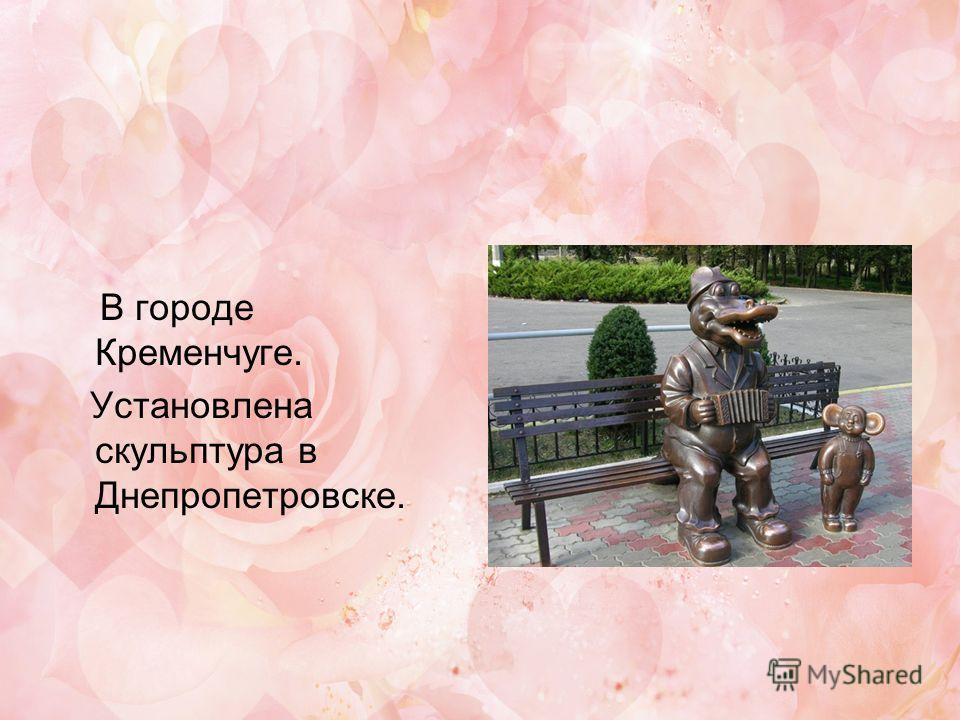 В городе Кременчуге. Установлена скульптура в Днепропетровске.