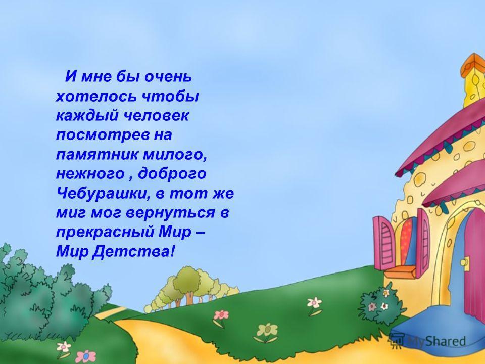 И мне бы очень хотелось чтобы каждый человек посмотрев на памятник милого, нежного, доброго Чебурашки, в тот же миг мог вернуться в прекрасный Мир – Мир Детства!