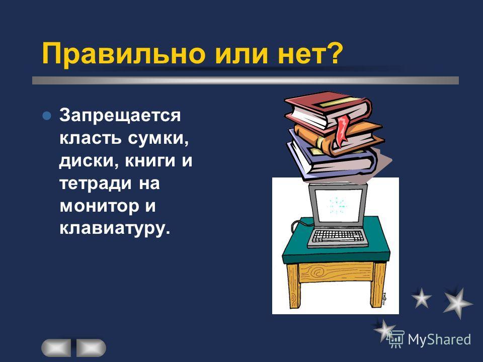 Правильно или нет? Запрещается класть сумки, диски, книги и тетради на монитор и клавиатуру.