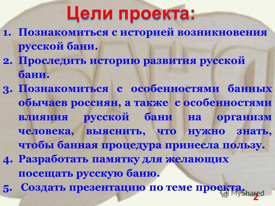 Цели проекта: 1.Познакомиться с историей возникновения русской бани. 2.Проследить историю развития русской бани. 3.Познакомиться с особенностями банных обычаев россиян, а также с особенностями влияния русской бани на организм человека, выяснить, что