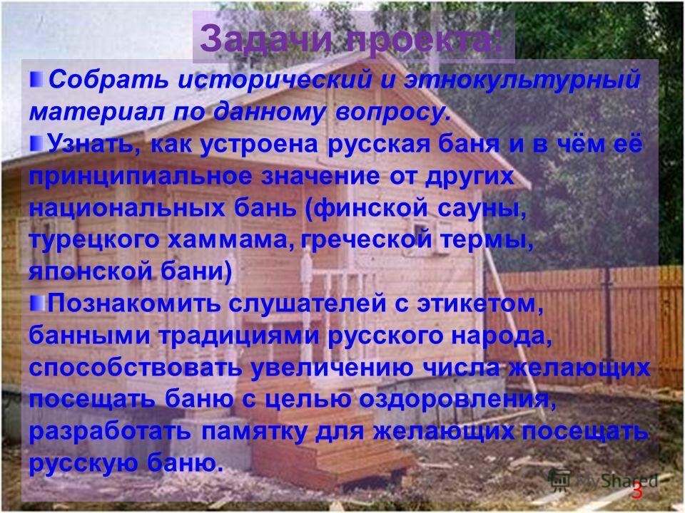 Задачи проекта: Собрать исторический и этнокультурный материал по данному вопросу. Узнать, как устроена русская баня и в чём её принципиальное значение от других национальных бань (финской сауны, турецкого хаммама, греческой термы, японской бани) Поз