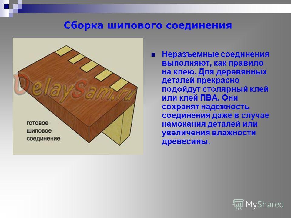 Сборка шипового соединения Неразъемные соединения выполняют, как правило на клею. Для деревянных деталей прекрасно подойдут столярный клей или клей ПВА. Они сохранят надежность соединения даже в случае намокания деталей или увеличения влажности древе