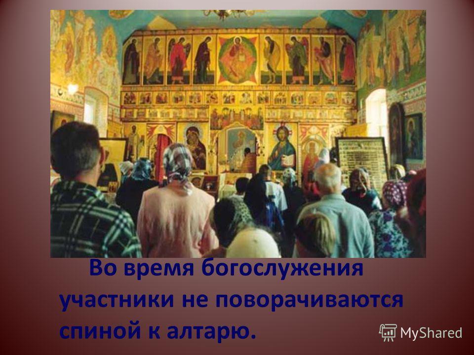 Во время богослужения участники не поворачиваются спиной к алтарю.