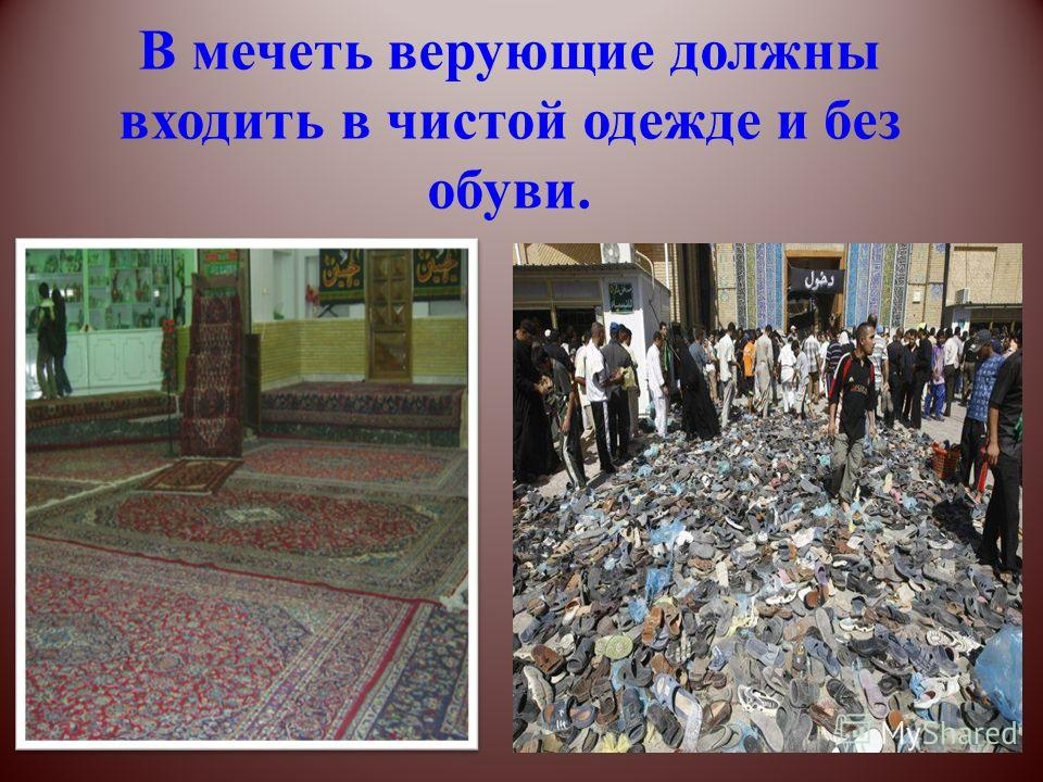 В мечеть верующие должны входить в чистой одежде и без обуви.