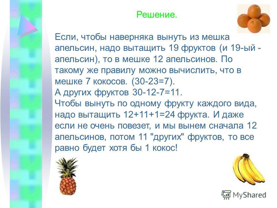 Маугли положил 3 различных типа фруктов в мешок, всего в мешке 30 штук этих фруктов. Чтобы наверняка вынуть из мешка апельсин, (не заглядывая в мешок), Маугли должен вынуть из него 19 фруктов. Чтобы наверняка вынуть из мешка кокос, Маугли должен выну