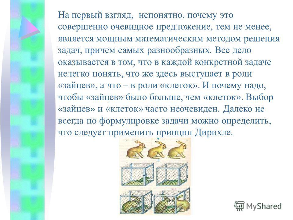 Для решения различных математических задач применяется специальный метод, получивший название: принцип Дирихле. Существует несколько формулировок данного принципа. Самая популярная следующая: «Если в n клетках сидят m зайцев, причем m > n, то хотя бы