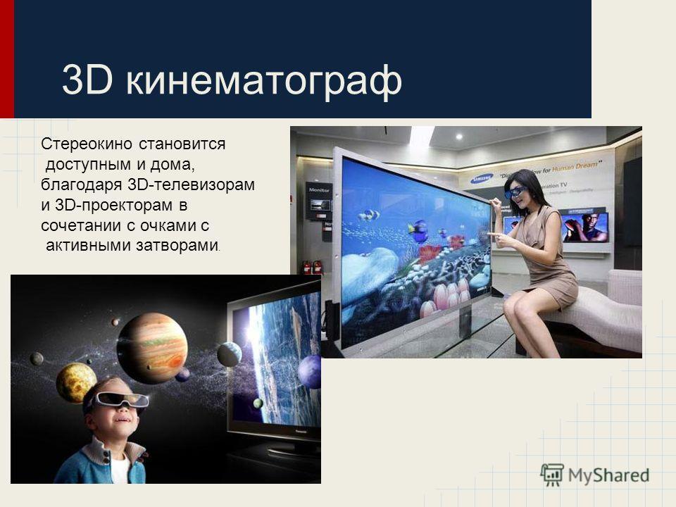 3D кинематограф Стереокино становится доступным и дома, благодаря 3D-телевизорам и 3D-проекторам в сочетании с очками с активными затворами.