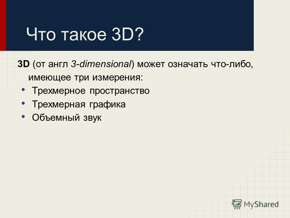 Что такое 3D? 3D (от aнгл 3-dimensional) может означать что-либо, имеющее три измерения: Трехмерное пространство Трехмерная графика Объемный звук