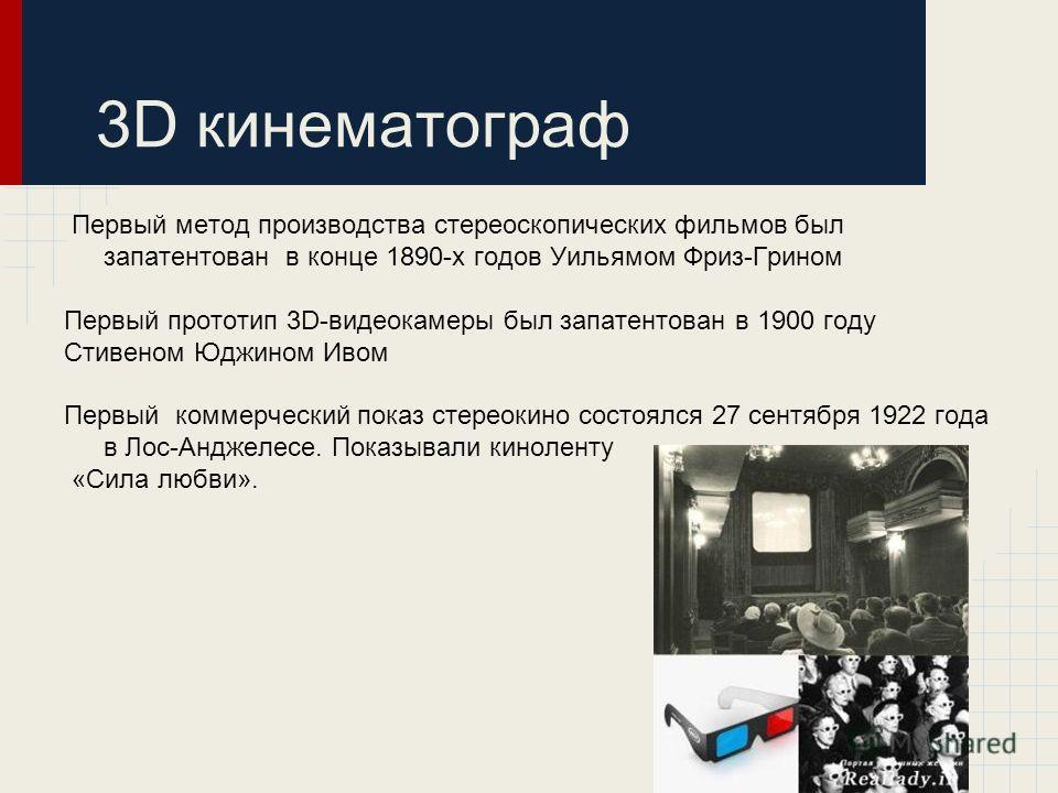 3D кинематограф Первый метод производства стереоскопических фильмов был запатентован в конце 1890-х годов Уильямом Фриз-Грином Первый прототип 3D-видеокамеры был запатентован в 1900 году Стивеном Юджином Ивом Первый коммерческий показ стереокино сост