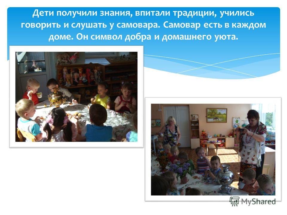 Дети получили знания, впитали традиции, учились говорить и слушать у самовара. Самовар есть в каждом доме. Он символ добра и домашнего уюта.