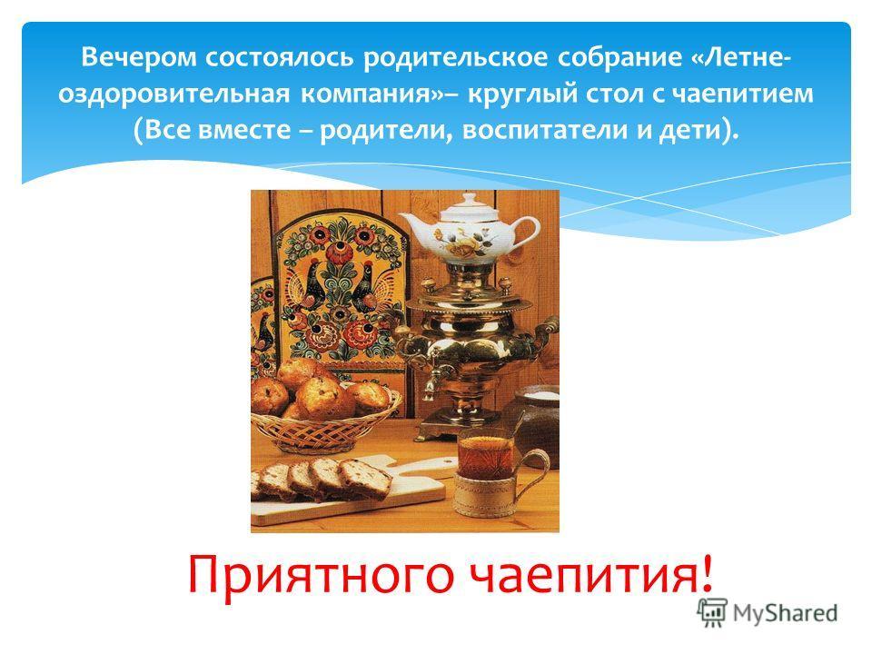 Вечером состоялось родительское собрание «Летне- оздоровительная компания»– круглый стол с чаепитием (Все вместе – родители, воспитатели и дети). Приятного чаепития!