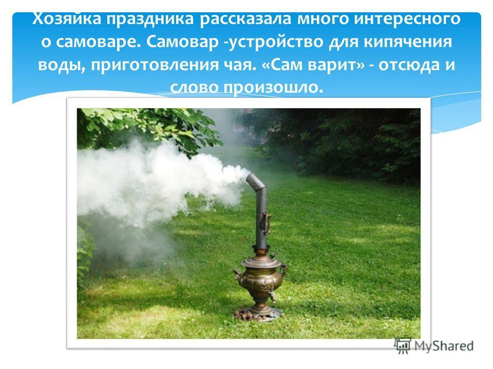 Хозяйка праздника рассказала много интересного о самоваре. Самовар -устройство для кипячения воды, приготовления чая. «Сам варит» - отсюда и слово произошло.