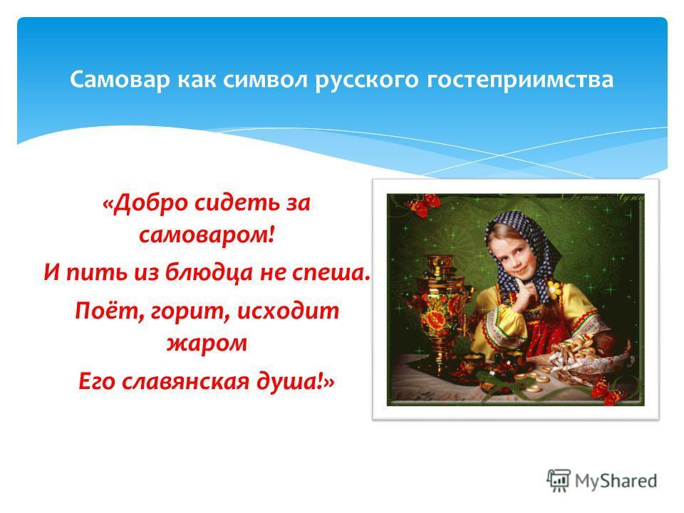 «Добро сидеть за самоваром! И пить из блюдца не спеша. Поёт, горит, исходит жаром Его славянская душа!» Самовар как символ русского гостеприимства