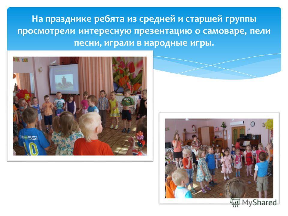 На празднике ребята из средней и старшей группы просмотрели интересную презентацию о самоваре, пели песни, играли в народные игры.
