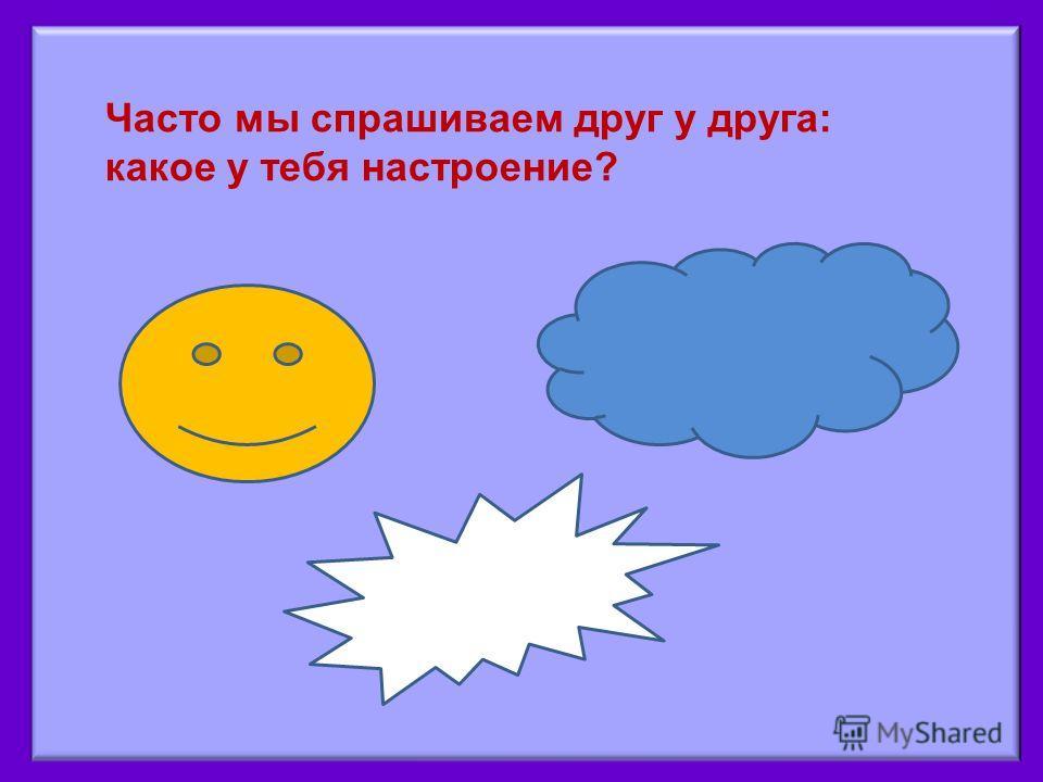 Часто мы спрашиваем друг у друга: какое у тебя настроение?