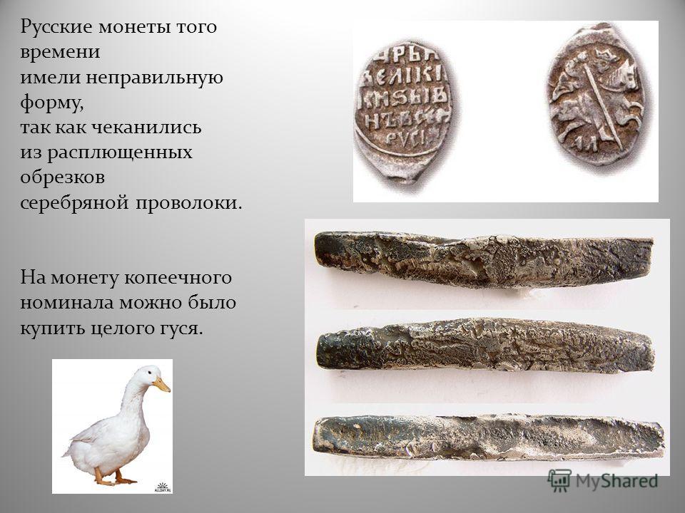Русские монеты того времени имели неправильную форму, так как чеканились из расплющенных обрезков серебряной проволоки. На монету копеечного номинала можно было купить целого гуся.