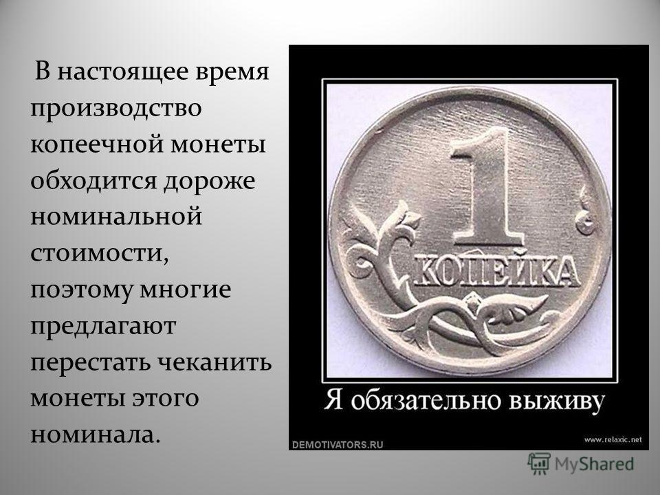 В настоящее время производство копеечной монеты обходится дороже номинальной стоимости, поэтому многие предлагают перестать чеканить монеты этого номинала.
