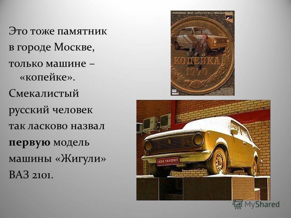 Это тоже памятник в городе Москве, только машине – «копейке». Смекалистый русский человек так ласково назвал первую модель машины «Жигули» ВАЗ 2101.