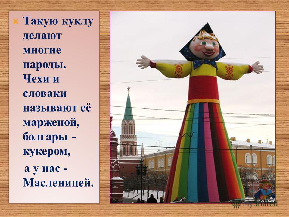 Такую куклу делают многие народы. Чехи и словаки называют её марженой, болгары - кукером, а у нас - Масленицей. Такую куклу делают многие народы. Чехи и словаки называют её марженой, болгары - кукером, а у нас - Масленицей.