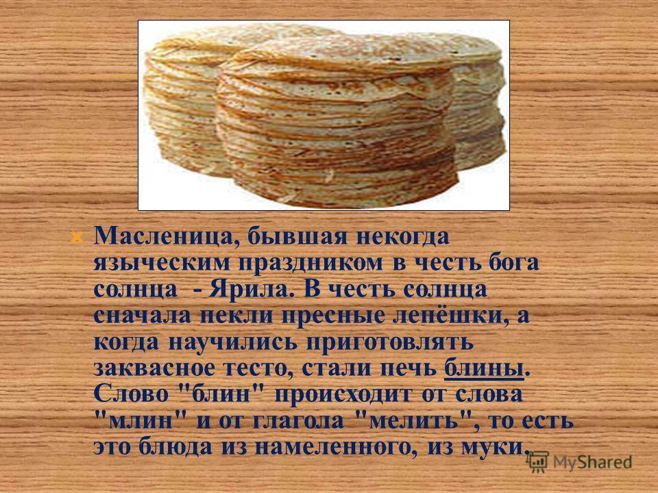 Масленица, бывшая некогда языческим праздником в честь бога солнца - Ярила. В честь солнца сначала пекли пресные лепёшки, а когда научились приготовлять заквасное тесто, стали печь блины. Слово