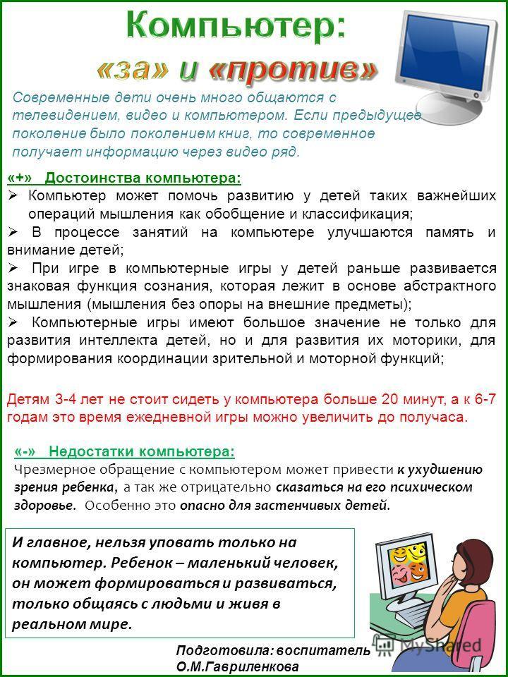 «+» Достоинства компьютера: Компьютер может помочь развитию у детей таких важнейших операций мышления как обобщение и классификация; В процессе занятий на компьютере улучшаются память и внимание детей; При игре в компьютерные игры у детей раньше разв