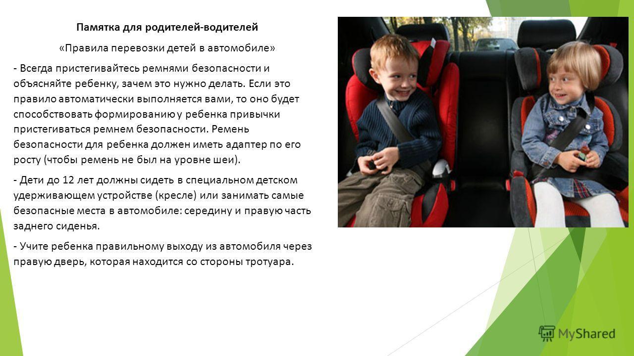 Памятка для родителей-водителей «Правила перевозки детей в автомобиле» - Всегда пристегивайтесь ремнями безопасности и объясняйте ребенку, зачем это нужно делать. Если это правило автоматически выполняется вами, то оно будет способствовать формирован