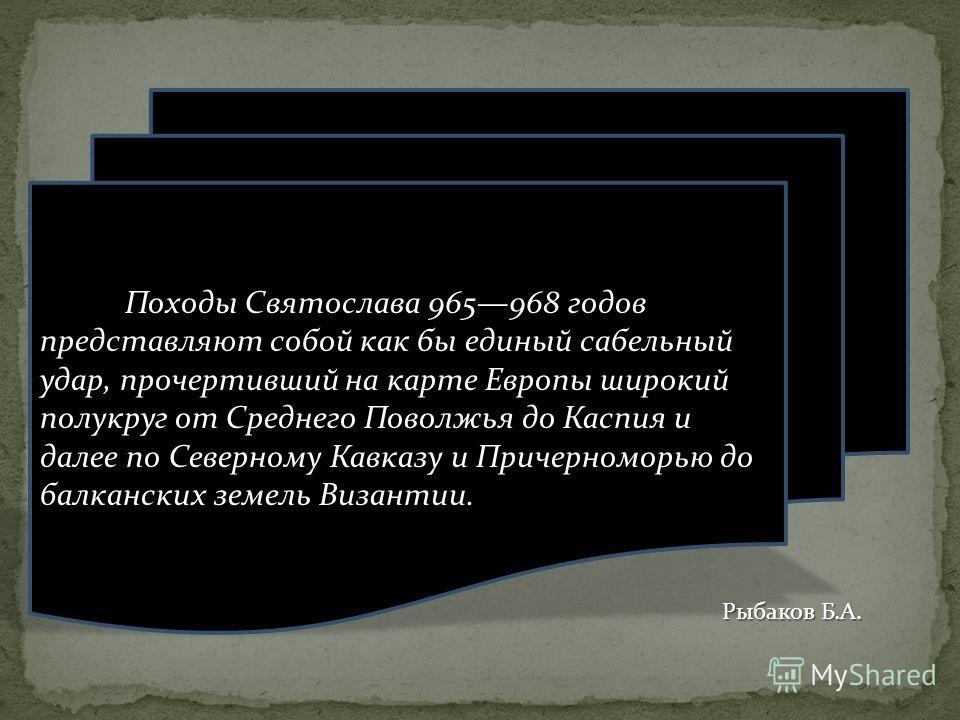 Походы Святослава 965968 годов представляют собой как бы единый сабельный удар, прочертивший на карте Европы широкий полукруг от Среднего Поволжья до Каспия и далее по Северному Кавказу и Причерноморью до балканских земель Византии. Рыбаков Б.А.