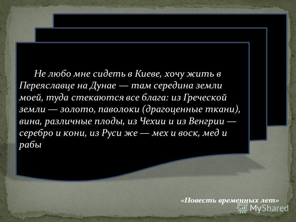 Не любо мне сидеть в Киеве, хочу жить в Переяславце на Дунае там середина земли моей, туда стекаются все блага: из Греческой земли золото, паволоки (драгоценные ткани), вина, различные плоды, из Чехии и из Венгрии серебро и кони, из Руси же мех и вос
