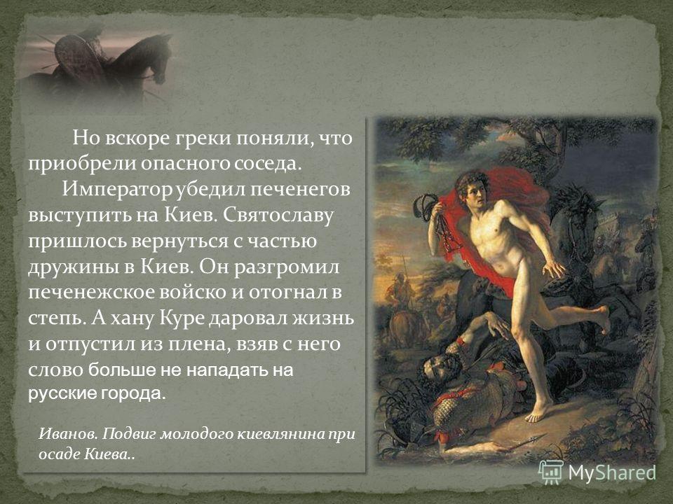 Но вскоре греки поняли, что приобрели опасного соседа. Император убедил печенегов выступить на Киев. Святославу пришлось вернуться с частью дружины в Киев. Он разгромил печенежское войско и отогнал в степь. А хану Куре даровал жизнь и отпустил из пле