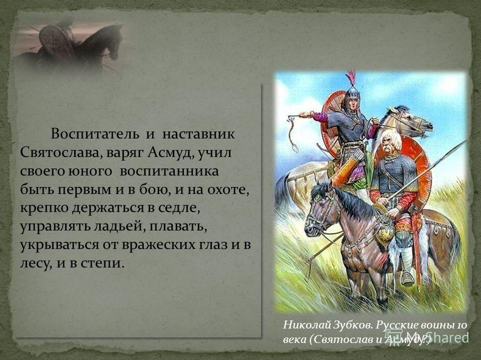Воспитатель и наставник Святослава, варяг Асмуд, учил своего юного воспитанника быть первым и в бою, и на охоте, крепко держаться в седле, управлять ладьей, плавать, укрываться от вражеских глаз и в лесу, и в степи. Николай Зубков. Русские воины 10 в