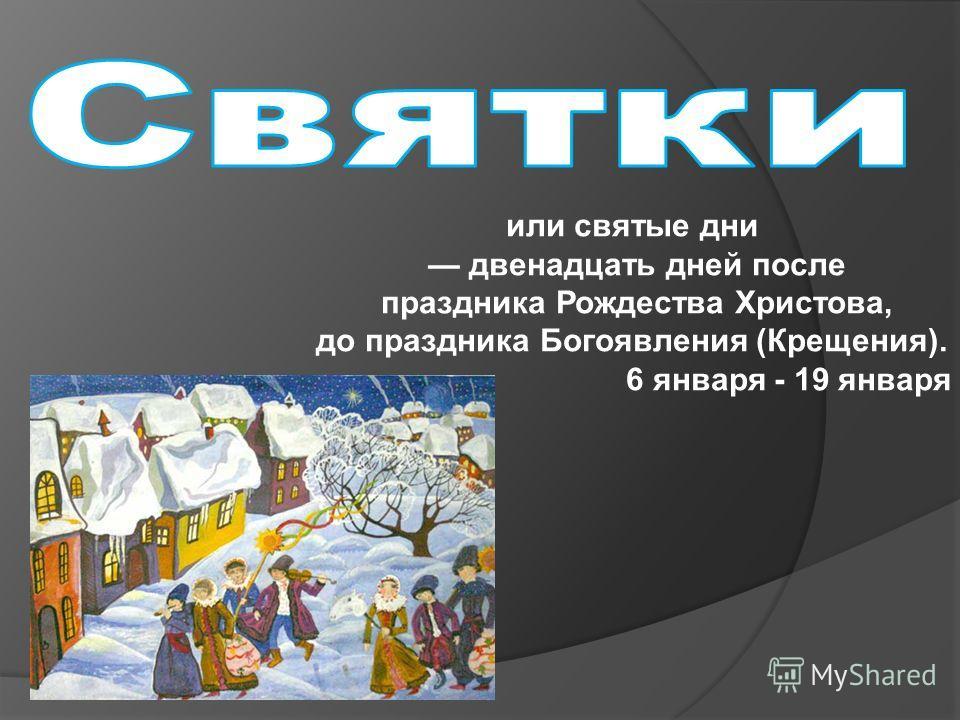 или святые дни двенадцать дней после праздника Рождества Христова, до праздника Богоявления (Крещения). 6 января - 19 января