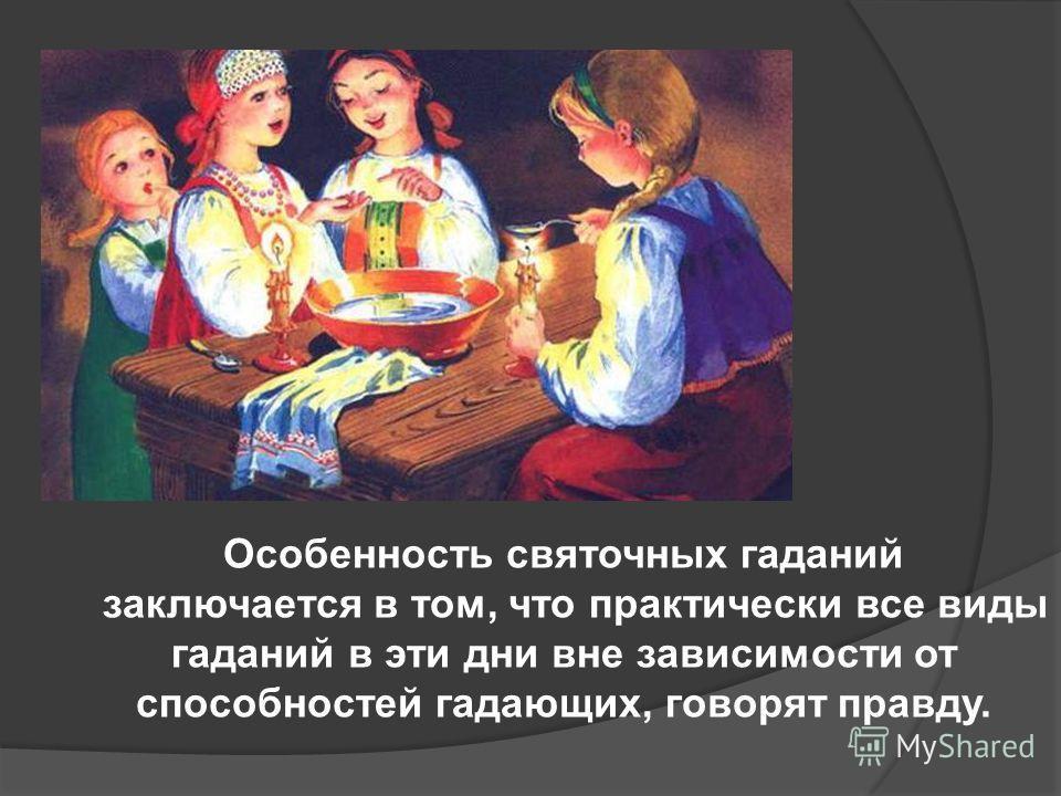 Особенность святочных гаданий заключается в том, что практически все виды гаданий в эти дни вне зависимости от способностей гадающих, говорят правду.