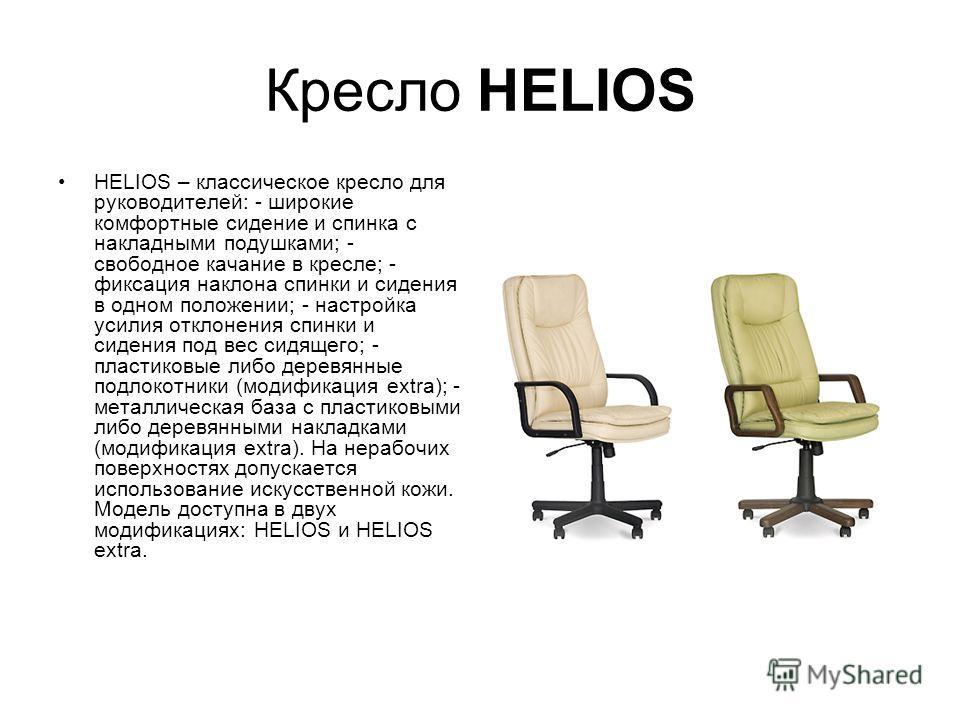 Кресло HELIOS HELIOS – классическое кресло для руководителей: - широкие комфортные сидение и спинка с накладными подушками; - свободное качание в кресле; - фиксация наклона спинки и сидения в одном положении; - настройка усилия отклонения спинки и си
