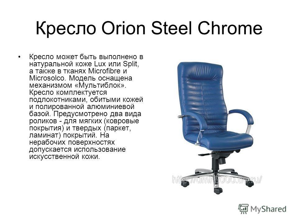 Кресло Orion Steel Chrome Кресло может быть выполнено в натуральной коже Lux или Split, а также в тканях Microfibre и Microsolco. Модель оснащена механизмом «Мультиблок». Кресло комплектуется подлокотниками, обитыми кожей и полированной алюминиевой б