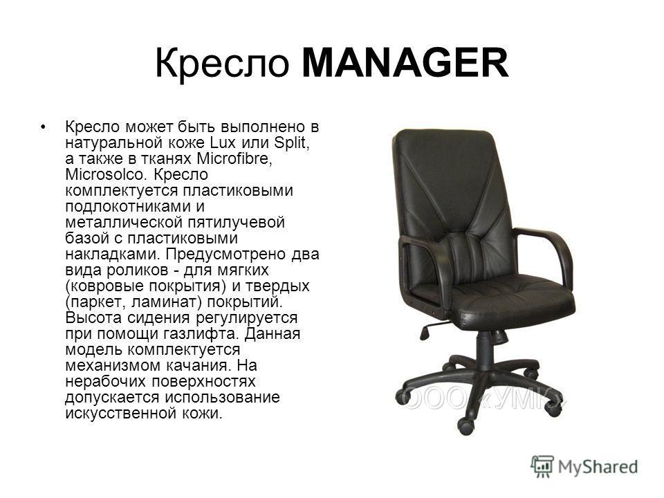Кресло MANAGER Кресло может быть выполнено в натуральной коже Lux или Split, а также в тканях Microfibre, Microsolco. Кресло комплектуется пластиковыми подлокотниками и металлической пятилучевой базой с пластиковыми накладками. Предусмотрено два вида