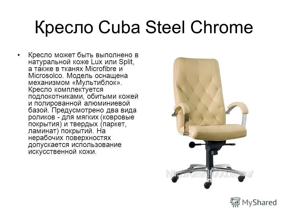 Кресло Cuba Steel Chrome Кресло может быть выполнено в натуральной коже Lux или Split, а также в тканях Microfibre и Microsolco. Модель оснащена механизмом «Мультиблок». Кресло комплектуется подлокотниками, обитыми кожей и полированной алюминиевой ба