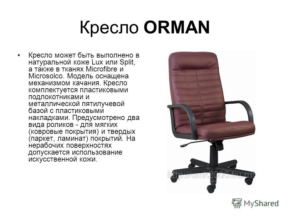 Кресло ORMAN Кресло может быть выполнено в натуральной коже Lux или Split, а также в тканях Microfibre и Microsolco. Модель оснащена механизмом качания. Кресло комплектуется пластиковыми подлокотниками и металлической пятилучевой базой с пластиковыми
