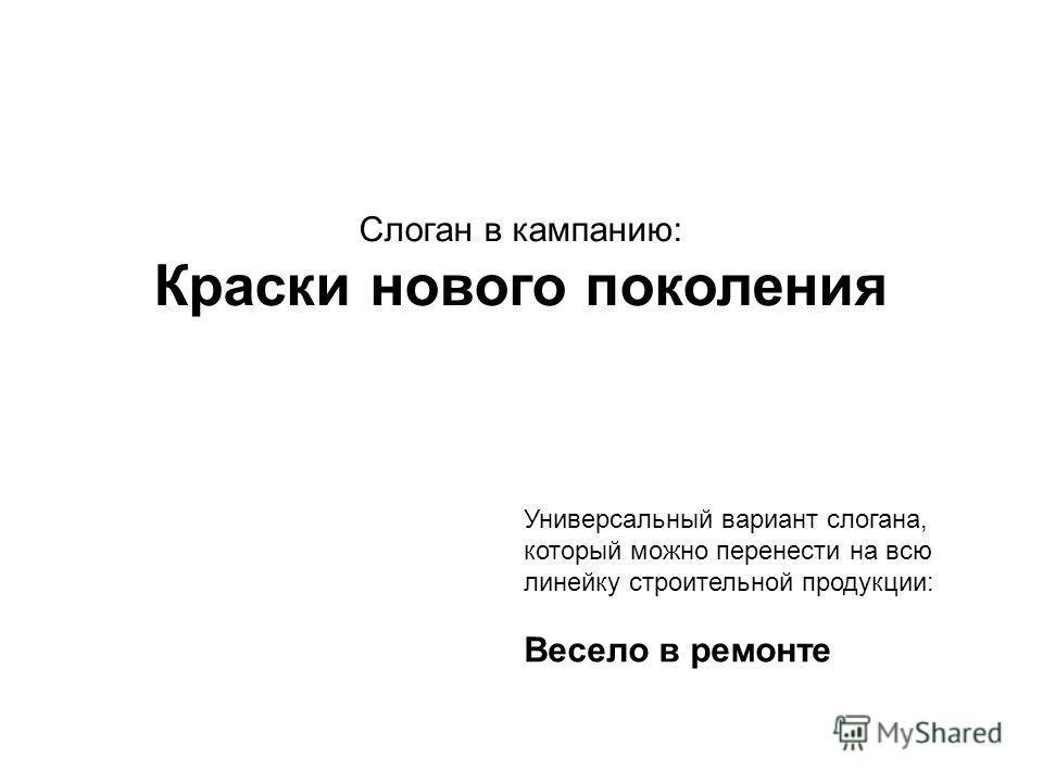 Слоган в кампанию: Краски нового поколения Универсальный вариант слогана, который можно перенести на всю линейку строительной продукции: Весело в ремонте