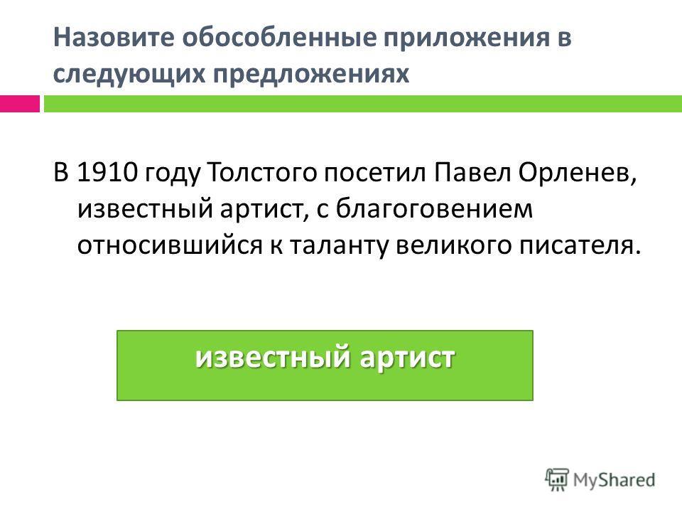 Назовите обособленные приложения в следующих предложениях В 1910 году Толстого посетил Павел Орленев, известный артист, с благоговением относившийся к таланту великого писателя. известный артист